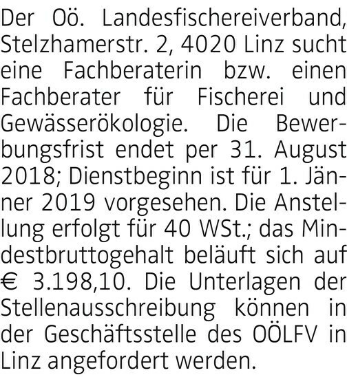 Der Oö. Landesfischereiverband, Stelzhamerstr. 2, 4020 Linz sucht eine Fachberaterin bzw. einen Fachberater für Fischerei und Gewässerökologie. Die Bewerbungsfrist endet per 31. August 2018; Dienstbeginn ist für 1. Jänner 2019 vorgesehen. Die Anstellung erfolgt für 40 WSt.; das Mindestbruttogehalt beläuft sich auf € 3.198,10. Die Unterlagen der Stellenausschreibung können in der Geschäftsstelle des OÖLFV in Linz angefordert werden.