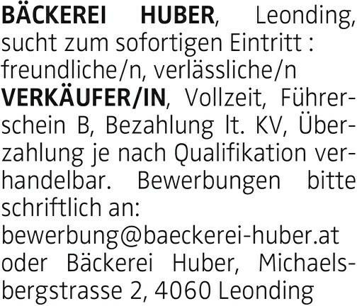 BÄCKEREI HUBER, Leonding, sucht zum sofortigen Eintritt : freundliche/n, verlässliche/n VERKÄUFER/IN, Vollzeit, Führerschein B, Bezahlung lt. KV, Überzahlung je nach Qualifikation verhandelbar. Bewerbungen bitte schriftlich an: bewerbung@baeckerei-huber.at oder Bäckerei Huber, Michaelsbergstrasse 2, 4060 Leonding