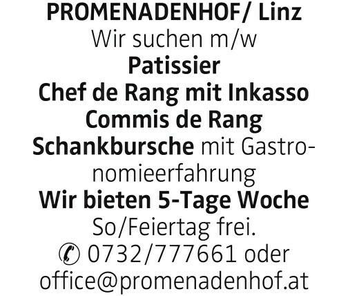 PROMENADENHOF/ Linz Wir suchen m/w Patissier Chef de Rang mit Inkasso Commis de Rang Schankbursche mit Gastronomieerfahrung Wir bieten 5-Tage Woche So/Feiertag frei. ✆ 0732/777661 oder office@promenadenhof.at