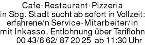 Cafe-Restaurant-Pizzeria in Sbg.Stadt sucht ab sofort in Vollzeit:erfahrene/n Service-Mitarbeiter/in mit Inkasso. Entlohnung über Tariflohn 00 43/6 62/ 87 20 25 ab 11:30 Uhr