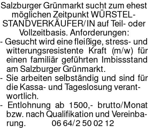 Salzburger Grünmarkt sucht zum ehest möglichen Zeitpunkt WÜRSTEL-STANDVERKÄUFER/IN auf Teil- oder Vollzeitbasis. Anforderungen: - Gesucht wird eine fleißige, stress- und witterungsresistente Kraft (m/w) für einen familiär geführten Imbissstand am Salzburger Grünmarkt. - Sie arbeiten selbständig und sind für die Kassa- und Tageslosung verant- wortlich. - Entlohnung ab 1500,- brutto/Monat bzw. nach Qualifikation und Vereinba- rung. 0664/2500212