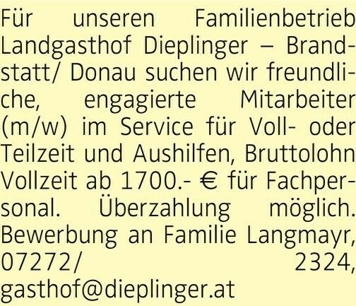 Für unseren Familienbetrieb Landgasthof Dieplinger Brandstatt/ Donau suchen wir freundliche, engagierte Mitarbeiter (m/w) im Service für Volloder Teilzeit und Aushilfen, Bruttolohn Vollzeit ab 1700.- € für Fachpersonal. Überzahlung möglich. Bewerbung an Familie Langmayr, 07272/ 2324, gasthof@dieplinger.at