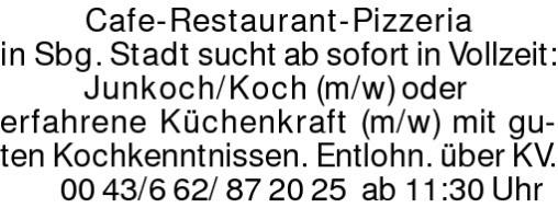 Cafe-Restaurant-Pizzeria in Sbg.Stadt sucht ab sofort in Vollzeit:Junkoch/Koch (m/w) oder erfahrene Küchenkraft (m/w) mit guten Kochkenntnissen. Entlohn. über KV.00 43/6 62/ 87 20 25 ab 11:30 Uhr