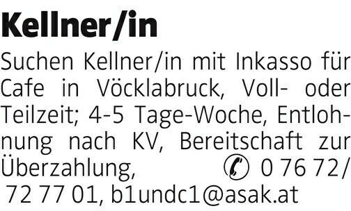Suchen Kellner/in mit Inkasso für Cafe in Vöcklabruck, Volloder Teilzeit; 4-5 Tage-Woche, Entlohnung nach KV, Bereitschaft zur Überzahlung, & 0 76 72/ 72 77 01, b1undc1@asak.at Kellner/in