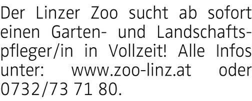 Der Linzer Zoo sucht ab sofort einen Garten- und Landschaftspfleger/in in Vollzeit! Alle Infos unter: www.zoo-linz.at oder 0732/73 71 80.