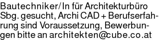Bautechniker/In für Architekturbüro Sbg. gesucht, Archi CAD + Berufserfah-rung sind Voraussetzung, Bewerbun-gen bitte an architekten@cube.co.at