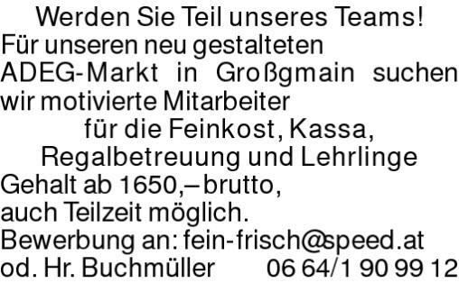 Werden Sie Teil unseres Teams!Für unseren neu gestalteten ADEG-Markt in Großgmain suchen wir motivierte Mitarbeiterfür die Feinkost, Kassa, Regalbetreuung und LehrlingeGehalt ab 1650,– brutto, auch Teilzeit möglich. Bewerbung an: fein-frisch@speed.atod. Hr. Buchmüller 0664/1909912