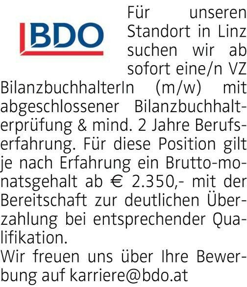 Für unseren Standort in Linz suchen wir ab sofort eine/n VZ BilanzbuchhalterIn (m/w) mit abgeschlossener Bilanzbuchhalterprüfung & mind. 2 Jahre Berufserfahrung. Für diese Position gilt je nach Erfahrung ein Brutto-monatsgehalt ab € 2.350,- mit der Bereitschaft zur deutlichen Überzahlung bei entsprechender Qualifikation. Wir freuen uns über Ihre Bewerbung auf karriere@bdo.at
