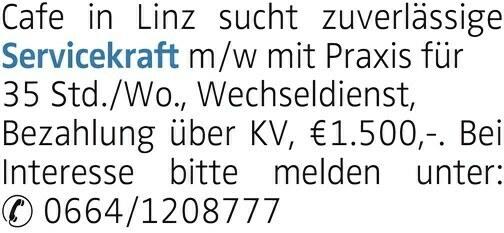 Cafe in Linz sucht zuverlässige Servicekraft m/w mit Praxis für 35 Std./Wo., Wechseldienst, Bezahlung über KV, €1.500,-. Bei Interesse bitte melden unter: 0664/1208777