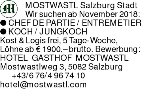 MOSTWASTL Salzburg StadtWir suchen ab November 2018: CHEF DE PARTIE / ENTREMETIERKOCH / JUNGKOCHKost & Logis frei, 5 Tage-Woche, Löhne ab € 1900,– brutto. Bewerbung: HOTEL GASTHOF MOSTWASTL Mostwastlweg 3, 5082 Salzburg +43/676/4967410hotel@mostwastl.com