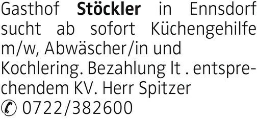 Gasthof Stöckler in Ennsdorf sucht ab sofort Küchengehilfe m/w, Abwäscher/in und Kochlering. Bezahlung lt . entsprechendem KV. Herr Spitzer 0722/382600