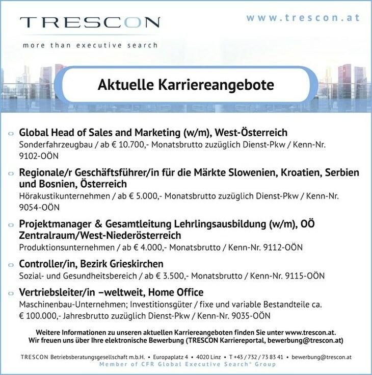 TRESCON Betriebsberatungsgesellschaft m.b.H. Europaplatz 4 4020 Linz T +43 / 732 / 73 83 41 bewerbung@trescon.at MemberofCFRGlobal ExecutiveSearch® Groupwww.trescon.atAktuelle Karriereangebote Weitere Informationen zu unseren aktuellen Karriereangeboten finden Sie unter www.trescon.at. Wir freuen uns über Ihre elektronische Bewerbung (TRESCON Karriereportal, bewerbung@trescon.at) Global Head of Sales and Marketing (w/m), West-Österreich - Sonderfahrzeugbau / ab € 10.700,- Monatsbrutto zuzüglich Dienst-Pkw / Kenn-Nr. 9102-OÖN - Regionale/r Geschäftsführer/in für die Märkte Slowenien, Kroatien, Serbien und Bosnien, Österreich - Hörakustikunternehmen / ab € 5.000,- Monatsbrutto zuzüglich Dienst-Pkw / Kenn-Nr. 9054-OÖN - Projektmanager & Gesamtleitung Lehrlingsausbildung (w/m), OÖ Zentralraum/West-Niederösterreich Produktionsunternehmen / ab € 4.000,- Monatsbrutto / Kenn-Nr. 9112-OÖN Controller/in, Bezirk Grieskirchen - Sozial- und Gesundheitsbereich / ab € 3.500,- Monatsbrutto / Kenn-Nr. 9115-OÖN - Vertriebsleiter/in weltweit, Home Office Maschinenbau-Unternehmen; Investitionsgüter / fixe und variable Bestandteile ca. € 100.000,- Jahresbrutto zuzüglich Dienst-Pkw / Kenn-Nr. 9035-OÖN