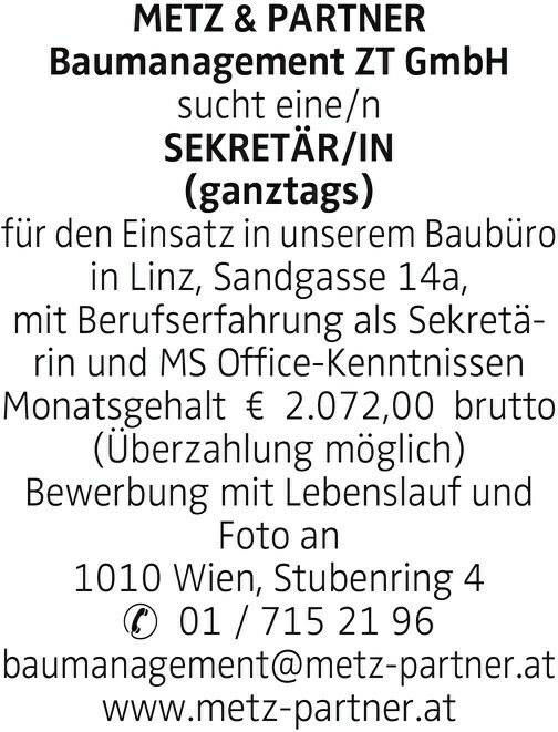 METZ & PARTNER Baumanagement ZT GmbH sucht eine/n SEKRETÄR/IN (ganztags) für den Einsatz in unserem Baubüro in Linz, Sandgasse 14a, mit Berufserfahrung als Sekretärin und MS Office-Kenntnissen Monatsgehalt € 2.072,00 brutto (Überzahlung möglich) Bewerbung mit Lebenslauf und Foto an 1010 Wien, Stubenring 4 01 / 715 21 96 baumanagement@metz-partner.at www.metz-partner.at