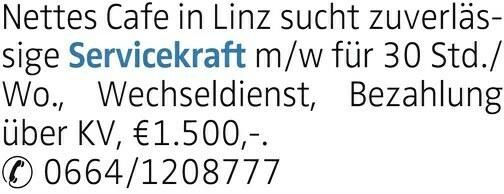 Nettes Cafe in Linz sucht zuverlässige Servicekraft m/w für 30 Std./ Wo., Wechseldienst, Bezahlung über KV, €1.500,-. 0664/1208777