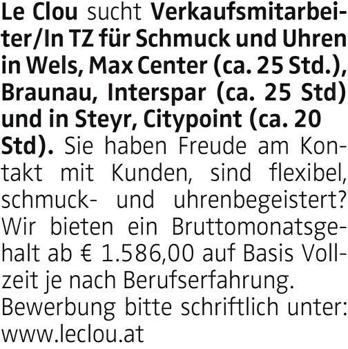Le Clou sucht Verkaufsmitarbeiter/In TZ für Schmuck und Uhren in Wels, Max Center (ca. 25 Std.), Braunau, Interspar (ca. 25 Std) und in Steyr, Citypoint (ca. 20 Std). Sie haben Freude am Kontakt mit Kunden, sind flexibel, schmuck- und uhrenbegeistert? Wir bieten ein Bruttomonatsgehalt ab € 1.586,00 auf Basis Vollzeit je nach Berufserfahrung. Bewerbung bitte schriftlich unter: www.leclou.at