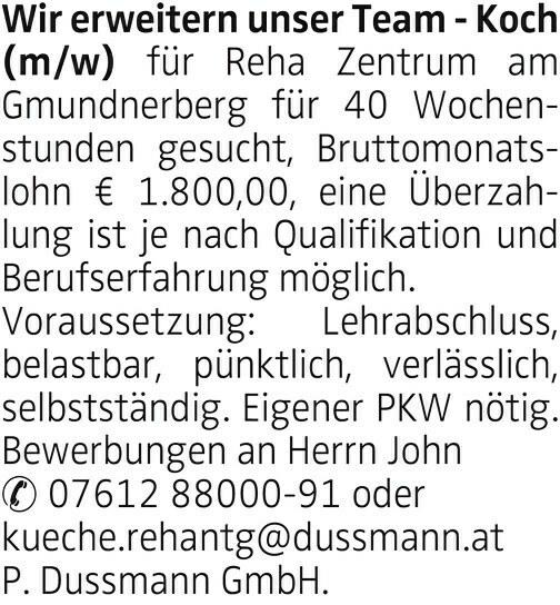 Wir erweitern unser Team - Koch (m/w) für Reha Zentrum am Gmundnerberg für 40 Wochenstunden gesucht, Bruttomonatslohn € 1.800,00, eine Überzahlung ist je nach Qualifikation und Berufserfahrung möglich. Voraussetzung: Lehrabschluss, belastbar, pünktlich, verlässlich, selbstständig. Eigener PKW nötig. Bewerbungen an Herrn John 07612 88000-91 oder kueche.rehantg@dussmann.at P. Dussmann GmbH.