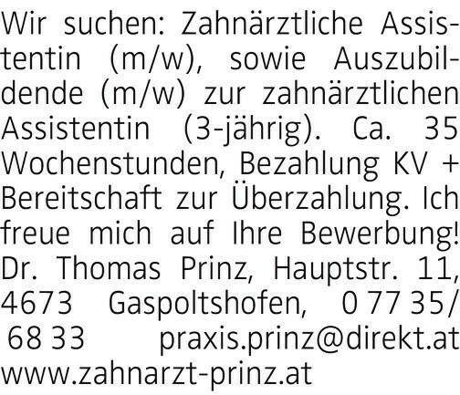 Wir suchen: Zahnärztliche Assistentin (m/w), sowie Auszubildende (m/w) zur zahnärztlichen Assistentin (3-jährig). Ca. 35 Wochenstunden, Bezahlung KV + Bereitschaft zur Überzahlung. Ich freue mich auf Ihre Bewerbung! Dr. Thomas Prinz, Hauptstr. 11, 4673 Gaspoltshofen, 0 77 35/ 68 33 praxis.prinz@direkt.at www.zahnarzt-prinz.at