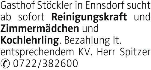 Gasthof Stöckler in Ennsdorf sucht ab sofort Reinigungskraft und Zimmermädchen und Kochlehrling. Bezahlung lt. entsprechendem KV. Herr Spitzer 0722/382600