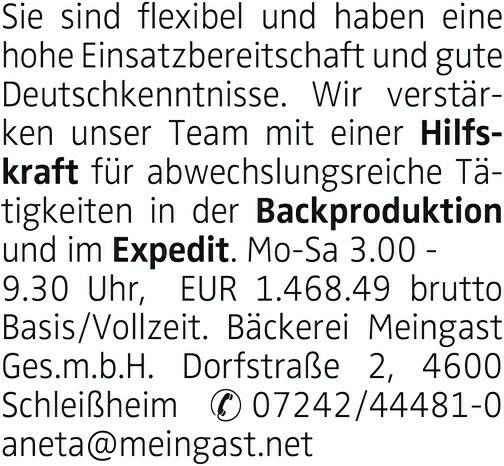 Sie sind flexibel und haben eine hohe Einsatzbereitschaft und gute Deutschkenntnisse. Wir verstärken unser Team mit einer Hilfskraft für abwechslungsreiche Tätigkeiten in der Backproduktion und im Expedit. Mo-Sa 3.00 - 9.30 Uhr, EUR 1.468.49 brutto Basis/Vollzeit. Bäckerei Meingast Ges.m.b.H. Dorfstraße 2, 4600 Schleißheim 07242/44481-0 aneta@meingast.net