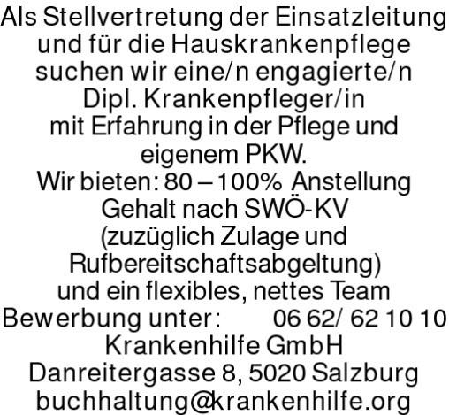 Als Stellvertretung der Einsatzleitungund für die Hauskrankenpflegesuchen wir eine/n engagierte/nDipl. Krankenpfleger/inmit Erfahrung in der Pflege undeigenem PKW.Wir bieten: 80 – 100% AnstellungGehalt nach SWÖ-KV(zuzüglich Zulage undRufbereitschaftsabgeltung)und ein flexibles, nettes TeamBewerbung unter: 0662/621010Krankenhilfe GmbHDanreitergasse 8, 5020 Salzburgbuchhaltung@krankenhilfe.org