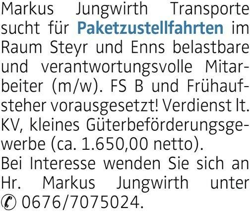 Markus Jungwirth Transporte sucht für Paketzustellfahrten im Raum Steyr und Enns belastbare und verantwortungsvolle Mitarbeiter (m/w). FS B und Frühaufsteher vorausgesetzt! Verdienst lt. KV, kleines Güterbeförderungsgewerbe (ca. 1.650,00 netto). Bei Interesse wenden Sie sich an Hr. Markus Jungwirth unter 0676/7075024.