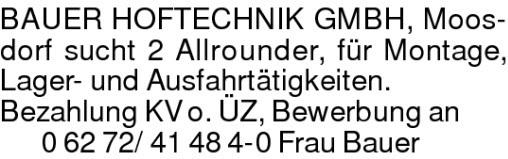 BAUER HOFTECHNIK GMBH, Moosdorf sucht 2 Allrounder, für Montage, Lager- und Ausfahrtätigkeiten.Bezahlung KV o. ÜZ, Bewerbung an06272/41484-0 Frau Bauer