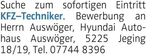 Suche zum sofortigen Eintritt KFZTechniker. Bewerbung an Herrn Auswöger, Hyundai Autohaus Auswöger, 5225 Jeging 18/19, Tel. 07744 8396