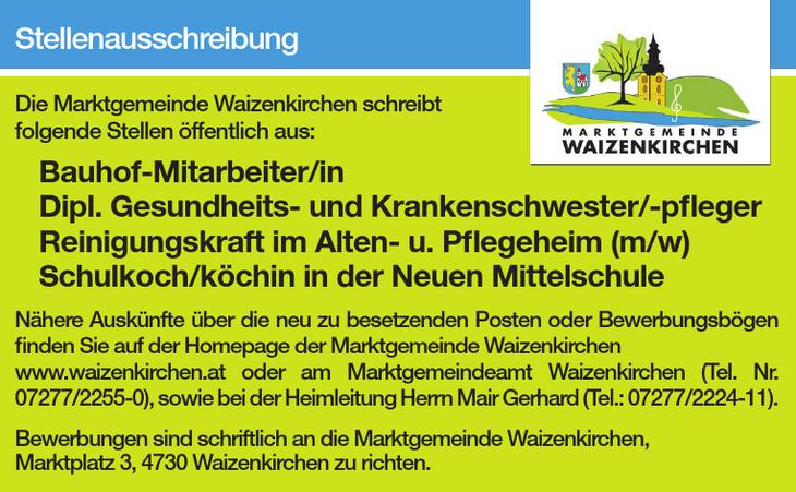 Die Marktgemeinde Waizenkirchen schreibt folgende Stellen öffentlich aus: Bauhof-Mitarbeiter/in Dipl. Gesundheits- und Krankenschwester/-pfl eger Reinigungskraft im Alten- u. Pfl egeheim (m/w) Schulko
