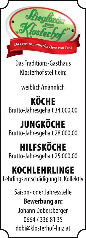 Das Traditions-Gasthaus Klosterhof stellt ein: weiblich/männlich[3]KÖCHE[--3]Brutto-Jahresgehalt34.000,00Brutto-Jahresgehalt28.000,00 HILFSKÖCHE Brutto-Jahresgehalt34.000,00[1]JUNGKÖCHE[--1][2]HILFSKÖCHE[--2]Brutto-Jahresgehalt25.000,00Lehrlingsentschädigunglt.Kollektiv Saisonoder Jahresstelle Bewerbungan: Johann Dobersberger 0664 / 336 81 35 dobi@klosterhof-linz.at Das gastronomische Herz von Linz