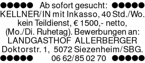 Ab sofort gesucht: KELLNER/INmit Inkasso, 40 Std./Wo. kein Teildienst, ? 1500,- netto, (Mo./Di. Ruhetag). Bewerbungen an:LANDGASTHOF ALLERBERGERDoktorstr. 1, 5072 Siezenheim/SBG.0662/850270