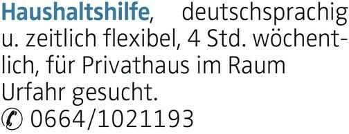 Haushaltshilfe, deutschsprachig u. zeitlich flexibel, 4 Std. wöchentlich, für Privathaus im Raum Urfahr gesucht. 0664/1021193