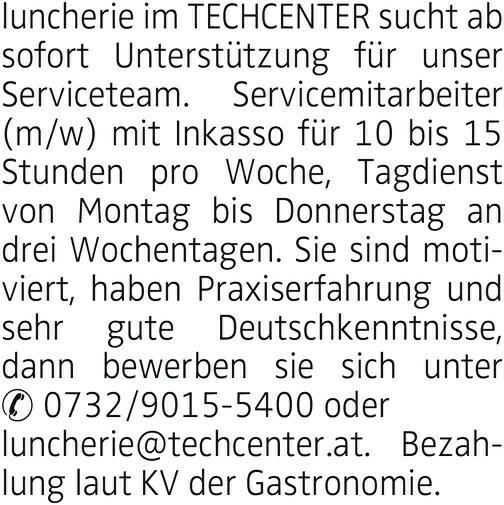 luncherie im TECHCENTER sucht ab sofort Unterstützung für unser Serviceteam. Servicemitarbeiter (m/w) mit Inkasso für 10 bis 15 Stunden pro Woche, Tagdienst von Montag bis Donnerstag an drei Wochentagen. Sie sind motiviert, haben Praxiserfahrung und sehr gute Deutschkenntnisse, dann bewerben sie sich unter 0732/9015-5400 oder luncherie@techcenter.at. Bezahlung laut KV der Gastronomie.