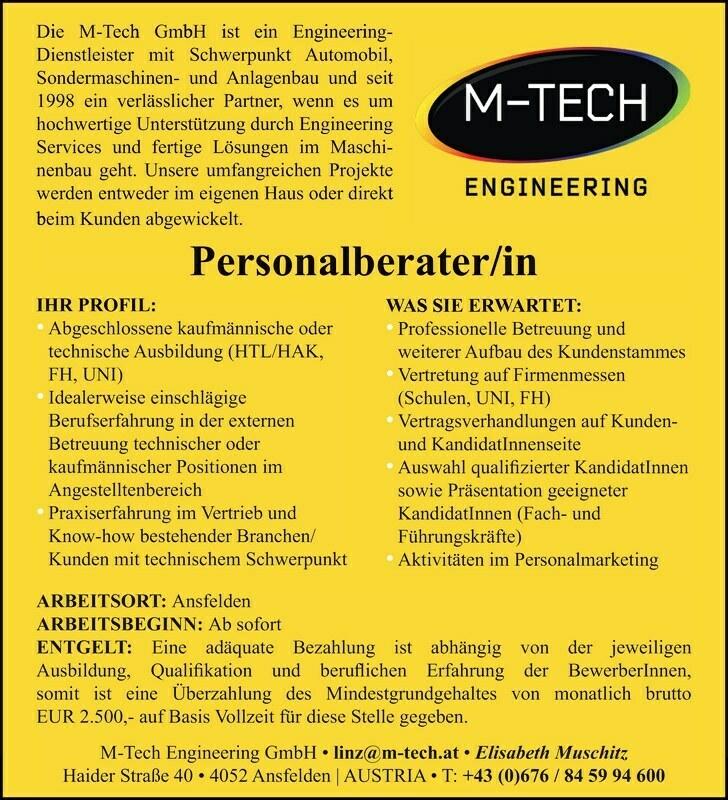 ARBEITSORT: Ansfelden ARBEITSBEGINN: Ab sofort ENTGELT: Eine adäquate Bezahlung ist abhängig von der jeweiligen Ausbildung, Qualikation und beruichen Erfahrung der Bewerber Innen, somit ist eine Überzahlung des Mindestgrundgehaltes von monatlich brutto EUR 2.500,- auf Basis Vollzeit für diese Stelle gegeben. M-Tech Engineering GmbH linz@m-tech.at Elisabeth Muschitz Haider Straße 40 4052 Ansfelden | AUSTRIA T: +43 (0)676 / 84 59 94 600 Die M-Tech GmbH ist ein Engineering- Dienstleister mit Schwerpunkt Automobil, Sondermaschinen- und Anlagenbau und seit 1998 ein verlässlicher Partner, wenn es um hochwertige Unterstützung durch Engineering Services und fertige Lösungen im Maschinenbau geht. Unsere umfangreichen Projekte werden entweder im eigenen Haus oder direkt beim Kunden abgewickelt. Personalberater/in IHR PROFIL: Abgeschlossene kaufmännische oder technische Ausbildung (HTL/HAK, FH, UNI) Idealerweise einschlägige Berufserfahrung in der externen Betreuung technischer oder kaufmännischer Positionen im Angestelltenbereich Praxiserfahrung im Vertrieb und Know-how bestehender Branchen/ Kunden mit technischem Schwerpunkt WAS SIE ERWARTET: Professionelle Betreuung und weiterer Aufbau des Kundenstammes Vertretung auf Firmenmessen (Schulen, UNI, FH) Vertragsverhandlungen auf Kunden- und Kandidat Innenseite Auswahl qualizierter Kandidat Innen sowie Präsentation geeigneter Kandidat Innen (Fach- und Führungskräfte) Aktivitäten im Personalmarketing