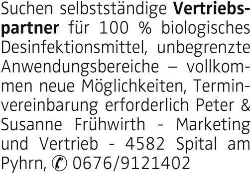 Suchen selbstständige Vertriebspartner für 100 % biologisches Desinfektionsmittel, unbegrenzte Anwendungsbereiche vollkommen neue Möglichkeiten, Terminvereinbarung erforderlich Peter & Susanne Frühwirth - Marketing und Vertrieb - 4582 Spital am Pyhrn, 0676/9121402