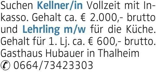 Suchen Kellner/in Vollzeit mit Inkasso. Gehalt ca. € 2.000,- brutto undfür die Küche. Gehalt für 1. Lj. ca. € 600,- brutto. Gasthaus Hubauer in Thalheim 0664/73423303