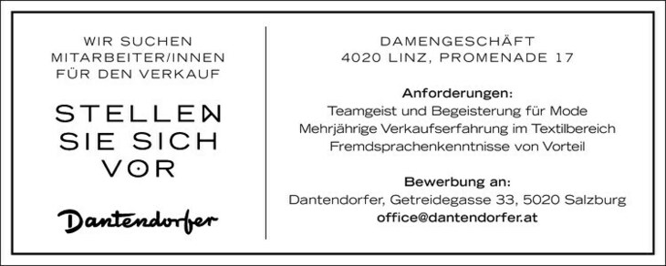 DAMENGESCHÄFT 4020 liNz, ProMENADE 17 Anforderungen: Teamgeist und Begeisterung für Mode Mehrjährige Verkaufserfahrung im Textilbereich Fremdsprachenkenntnisse von Vorteil Bewerbung an: Dantendorfer, Getreidegasse 33, 5020 Salzburg office@dantendorfer.at wir SuCHEN MiTArBEiTEr/iNNEN Für DEN VErkAuF