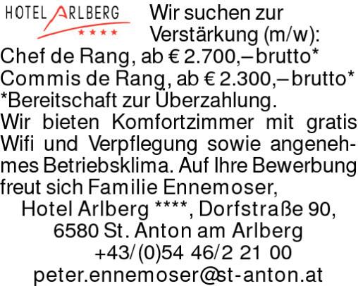 Wir suchen zur Verstärkung (m/w): Chef de Rang, ab € 2.700,– brutto*Commis de Rang, ab € 2.300,– brutto**Bereitschaft zur Überzahlung. Wir bieten Komfortzimmer mit gratis Wifi und Verpflegung sowie angenehmes Betriebsklima. Auf Ihre Bewerbung freut sich Familie Ennemoser,Hotel Arlberg ****, Dorfstraße 90, 6580 St. Anton am Arlberg +43/(0)5446/22100 peter.ennemoser@st-anton.at
