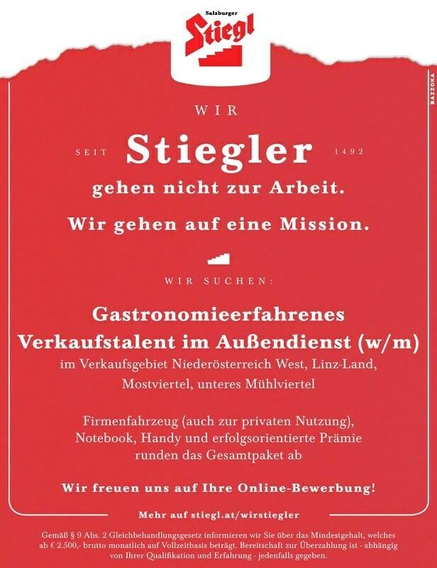 WIRSt iegler SEIT1 4 9 2 Mehr auf stiegl.at/wirstiegler Gemäß § 9 Abs. 2 Gleichbehandlungsgesetz informieren wir Sie über das Mindestgehalt, welches ab € 2.500,- brutto monatlich auf Vollzeitbasis beträgt. Bereitschaft zur Überzahlung ist - abhängig von Ihrer Qualifikation und Erfahrung - jedenfalls gegeben. WIRSUCHEN: Gastronomieerfahrenes Verkaufstalent im Außendienst (w/m) im Verkaufsgebiet Niederösterreich West, Linz-Land, Mostviertel, unteres Mühlviertel Firmenfahrzeug (auch zur privaten Nutzung), Notebook, Handy und erfolgsorientierte Prämie runden das Gesamtpaket ab gehen nicht zur Arbeit. Wir gehen auf eine Mission. Wir freuen uns auf Ihre Online-Bewerbung!