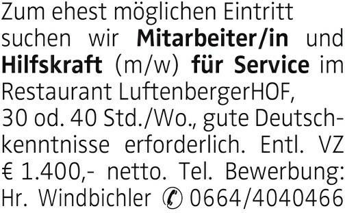 Zum ehest möglichen Eintritt suchen wir Mitarbeiter/in und Hilfskraft (m/w) für Service im Restaurant LuftenbergerHOF, 30 od. 40 Std./Wo., gute Deutschkenntnisse erforderlich. Entl. VZ € 1.400,- netto. Tel. Bewerbung: Hr. Windbichler 0664/4040466