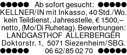 Ab sofort gesucht: KELLNER/INmit Inkasso, 40 Std./Wo. kein Teildienst, Jahresstelle, ? 1500,? netto, (Mo/Di Ruhetag). Bewerbungen: LANDGASTHOF ALLERBERGERDoktorstr. 1, 5071 Siezenheim/SBG.0662/850270