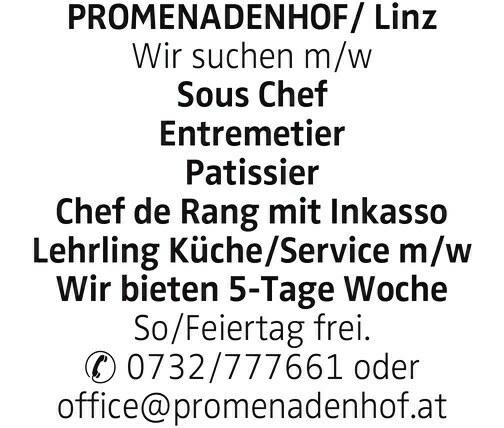 PROMENADENHOF/ Linz Wir suchen m/w Sous Chef Entremetier Patissier Chef de Rang mit Inkasso Lehrling Küche/Service m/w Wir bieten 5-Tage Woche So/Feiertag frei. 0732/777661 oder office@promenadenhof.at