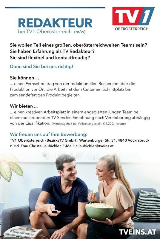 REDAKTEUR bei TV1 Oberösterreich (m/w) Sie wollen Teil eines großen, oberösterreichweiten Teams sein? Sie haben Erfahrung als TV Redakteur? Sie sind flexibel und kontaktfreudig? Dann sind Sie bei uns richtig! Sie können ... ... einen Fernsehbeitrag von der redaktionellen Recherche über die Produktion vor Ort, die Arbeit mit dem Cutter am Schnittplatz bis zum sendefertigen Produkt begleiten. Wir bieten ... ... einen kreativen Arbeitsplatz in einem engagierten jungen Team bei einem aufstrebenden TV-Sender. Entlohnung nach Vereinbarung abhängig von der Qualifikation. (Mindestgehalt bei Vollzeit angestellt: € 2.200,-- brutto) Wir freuen uns auf Ihre Bewerbung: TV1 Oberösterreich (BezirksTV GmbH), Wartenburger Str. 31, 4840 Vöcklabruck