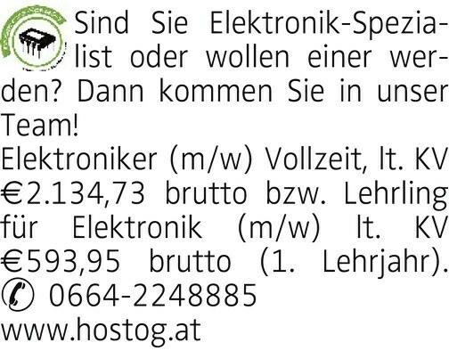 Sind Sie Elektronik-Spezialist oder wollen einer werden? Dann kommen Sie in unser Team! Elektroniker (m/w) Vollzeit, lt. KV €2.134,73 brutto bzw. Lehrling für Elektronik (m/w) lt. KV €593,95 brutto (1. Lehrjahr). & 0664-2248885 www.hostog.at