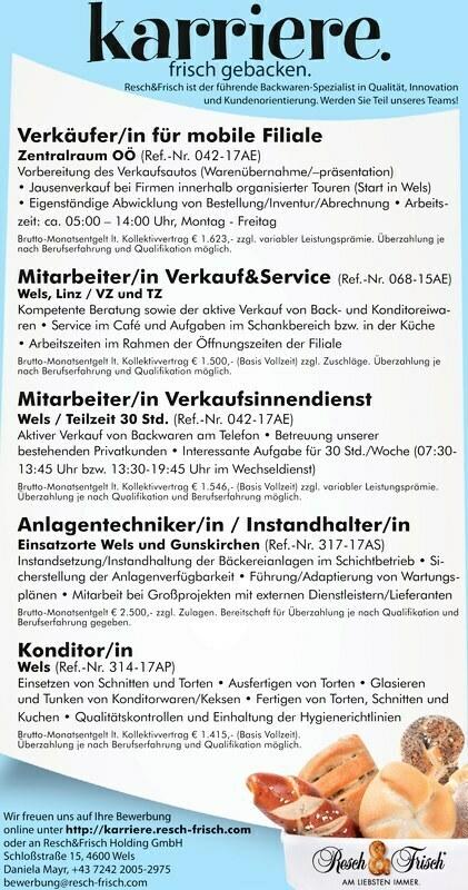 Wir freuen uns auf Ihre Bewerbung online unter http://karriere.resch-frisch.com oder an Resch&Frisch Holding GmbH Schloßstraße 15, 4600 Wels Daniela Mayr, +43 7242 2005-2975 bewerbung@resch-frisch.com frisch gebacken. karriere. Resch&Frisch ist der führende Backwaren-Spezialist in Qualität, Innovation und Kundenorientierung. Werden Sie Teil unseres Teams![2]Verkäufer/in für mobile Filiale[--2]Zentralraum OÖ (Ref.-Nr. 042-17AE) Vorbereitung des[3]Verkaufsautos[--3](Warenübernahme/präsentation) Jausenverkauf bei Firmen innerhalb organisierter Touren (St[4]art in Wels) Eigenständige A[--4]bwicklung von Bestellung[5]/Inventur/Abrechnung Arbeitszeit: ca. 0[--5]5:00 14:00 Uhr, Montag - Freitag Brutto-Monatsentgelt lt. Kollektivvertrag € 1.623,- zzgl. variabler Leistungsprämie. Überzahlung je nach Berufserfahrung und Qualifikation möglich. Mitarbeiter/inZentralraum OÖ (Ref.-Nr. 042-17AE) Vorbereitung des(Warenübernahme/präsentation) Jausenverkauf bei Firmen innerhalb organisierter Touren (St art in Wels) Eigenständige A bwicklung von Bestellung5:00 14:00 Uhr, Montag - Freitag Brutto-Monatsentgelt lt. Kollektivvertrag € 1.623,- zzgl. variabler Leistungsprämie. Überzahlung je nach Berufserfahrung und Qualifikation möglich. Mitarbeiter/in[1]Verkauf&Serv[--1]