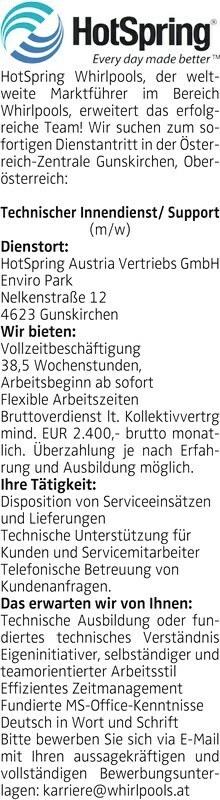 Hot Spring Whirlpools, der weltweite Marktführer im Bereich Whirlpools, erweitert das erfolgreiche Team! Wir suchen zum sofortigen Dienstantritt in der Österreich-Zentrale Gunskirchen, Oberösterreich: Technischer Innendienst/ Support (m/w) Dienstort: Hot Spring Austria Vertriebs GmbH Enviro Park Nelkenstraße 12 4623 Gunskirchen Wir bieten: Vollzeitbeschäftigung 38,5 Wochenstunden, Arbeitsbeginn ab sofort Flexible Arbeitszeiten Bruttoverdienst lt. Kollektivvertrg mind. EUR 2.400,- brutto monatlich. Überzahlung je nach Erfahrung und Ausbildung möglich. Ihre Tätigkeit: Disposition von Serviceeinsätzen und Lieferungen Technische Unterstützung für Kunden und Servicemitarbeiter Telefonische Betreuung von Kundenanfragen. Das erwarten wir von Ihnen: Technische Ausbildung oder fundiertes technisches Verständnis Eigeninitiativer, selbständiger und teamorientierter Arbeitsstil Effizientes Zeitmanagement Fundierte MS-Office-Kenntnisse Deutsch in Wort und Schrift Bitte bewerben Sie sich via E-Mail mit Ihren aussagekräftigen und vollständigen Bewerbungsunterlagen: karriere@whirlpools.at