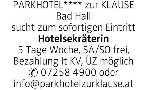 PARKHOTEL**** zur KLAUSE Bad Hall sucht zum sofortigen Eintritt Hotelsekräterin 5 Tage Woche, SA/SO frei, Bezahlung lt KV, ÜZ möglich 07258 4900 oder info@parkhotelzurklause.at