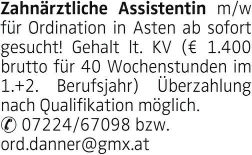 Zahnärztliche Assistentin m/w für Ordination in Asten ab sofort gesucht! Gehalt lt. KV ( € 1.400 brutto für 40 Wochenstunden im 1.+2. Berufsjahr) Überzahlung nach Qualifikation möglich. 07224/67098 bzw. ord.danner@gmx.at
