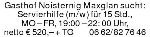 Gasthof Noisternig Maxglan sucht:Servierhilfe (m/w) für 15 Std.,MO – FR, 19:00 – 22: 00 Uhr,netto € 520,– + TG 0662/827646