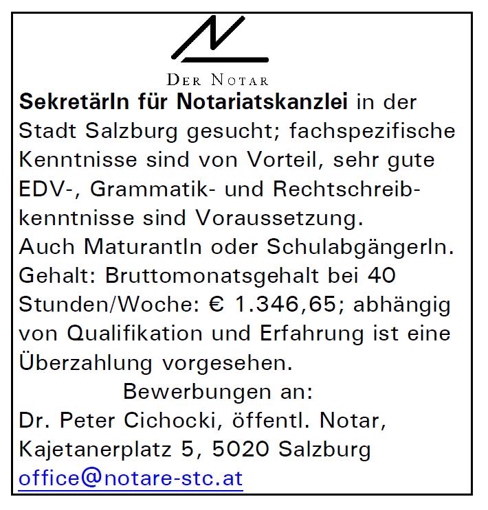 SekretärIn für Notariatskanzlei in der Stadt Salzburg gesucht; fachspezifische Kenntnisse sind von Vorteil, sehr gute EDV-, Grammatik- und Rechtschreibkenntnisse sind Voraussetzung. Auch MaturantIn od