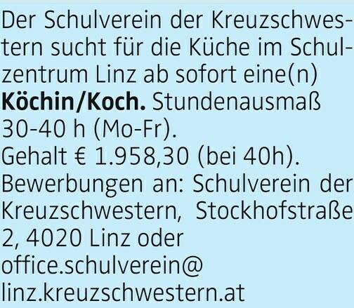 Der Schulverein der Kreuzschwestern sucht für die Küche im Schulzentrum Linz ab sofort eine(n) Köchin/Koch. Stundenausmaß 30-40 h (Mo-Fr). Gehalt € 1.958,30 (bei 40h). Bewerbungen an: Schulverein der Kreuzschwestern, Stockhofstraße 2, 4020 Linz oder office.schulverein@ linz.kreuzschwestern.at